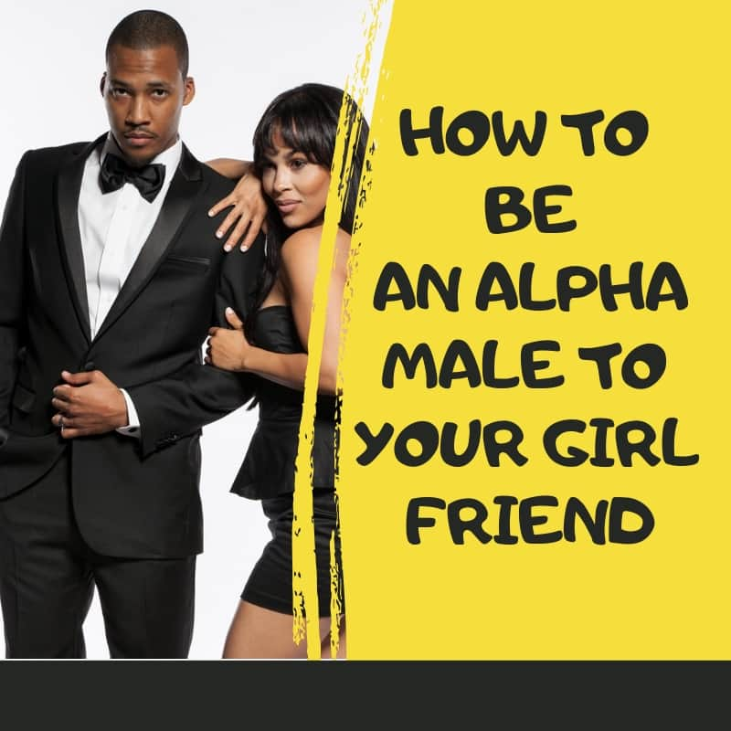 How to be an alpha male to your girlfriend